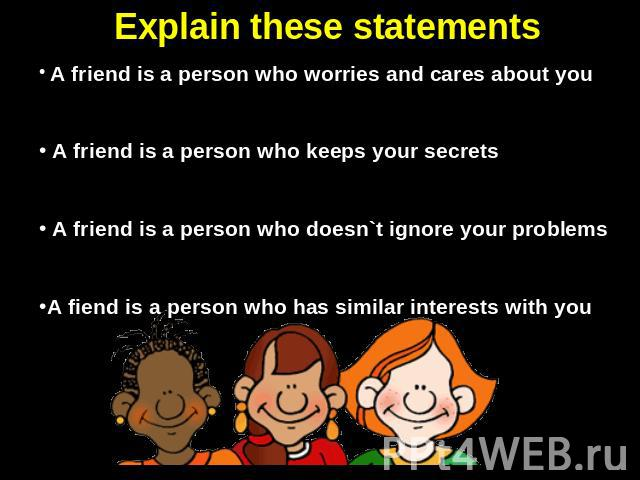 Explain these statements A friend is a person who worries and cares about you A friend is a person who keeps your secrets A friend is a person who doesn`t ignore your problemsA fiend is a person who has similar interests with you