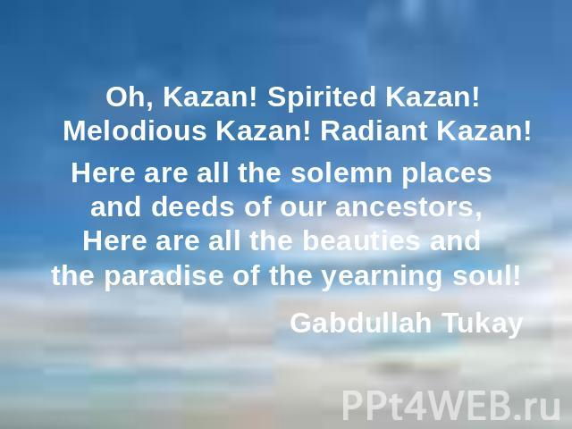Here are all the solemn places and deeds of our ancestors,Here are all the beauties and the paradise of the yearning soul! Oh, Kazan! Spirited Kazan! Melodious Kazan! Radiant Kazan! Gabdullah Tukay