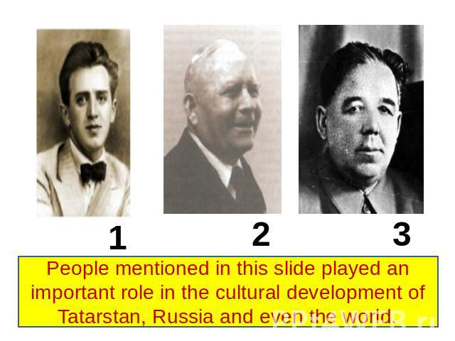 People mentioned in this slide played an important role in the cultural development of Tatarstan, Russia and even the world.