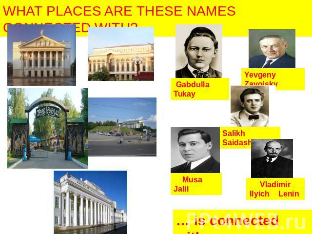 WHAT PLACES ARE THESE NAMES CONNECTED WITH? Gabdulla Tukay Yevgeny Zavoisky Salikh Saidashev Musa Jalil Vladimir Ilyich Lenin … is connected with…