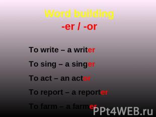 Word building-er / -or To write – a writerTo sing – a singerTo act – an actorTo