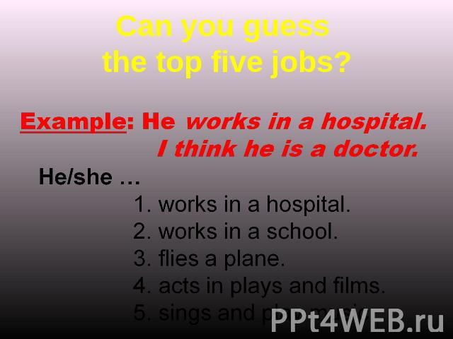 Can you guess the top five jobs? Example: He works in a hospital. I think he is a doctor. He/she …works in a hospital.works in a school.flies a plane.acts in plays and films.sings and play music.