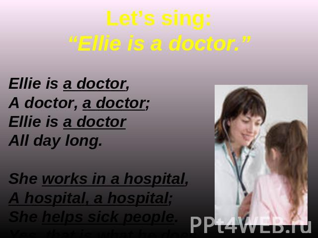 "Let's sing:""Ellie is a doctor."" Ellie is a doctor,A doctor, a doctor;Ellie is a doctorAll day long.She works in a hospital,A hospital, a hospital;She helps sick people.Yes, that is what he does."
