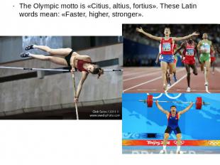 The Olympic motto is «Citius, altius, fortius». These Latin words mean: «Faster,