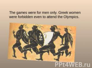 The games were for men only. Greek women were forbidden even to attend the Olymp