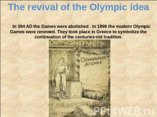 The revival of the Olympic idea In 394 AD the Games were abolished . In 1896 the