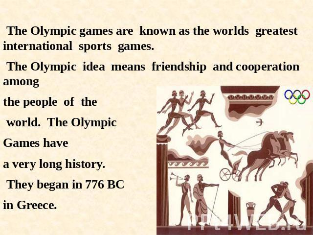 The Olympic games are known as the worlds greatest international sports games. The Olympic idea means friendship and cooperation among the people of the world. The Olympic Games havea very long history. They began in 776 BC in Greece.