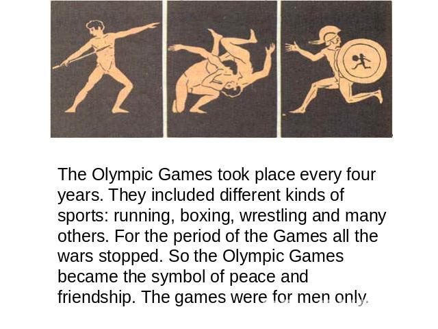 The Olympic Games took place every four years. They included different kinds of sports: running, boxing, wrestling and many others. For the period of the Games all the wars stopped. So the Olympic Games became the symbol of peace and friendship. The…