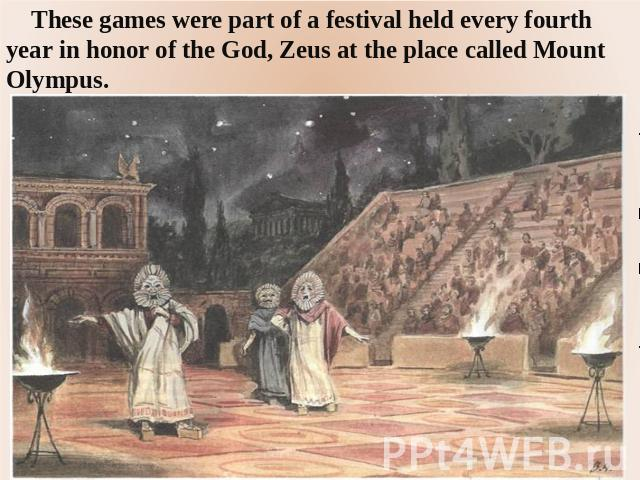 These games were part of a festival held every fourth year in honor of the God, Zeus at the place called Mount Olympus.
