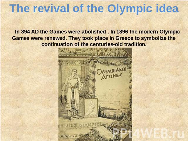 The revival of the Olympic idea In 394 AD the Games were abolished . In 1896 the modern Olympic Games were renewed. They took place in Greece to symbolize the continuation of the centuries-old tradition.