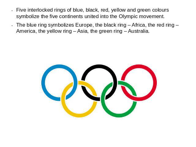 Five interlocked rings of blue, black, red, yellow and green colours symbolize the five continents united into the Olympic movement.The blue ring symbolizes Europe, the black ring – Africa, the red ring – America, the yellow ring – Asia, the green r…