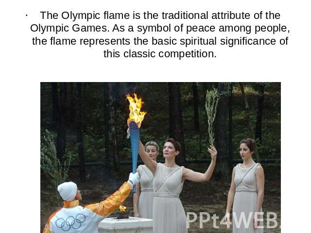 The Olympic flame is the traditional attribute of the Olympic Games. As a symbol of peace among people, the flame represents the basic spiritual significance of this classic competition.
