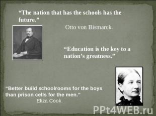 """The nation that has the schools has the future."" Otto von Bismarck. ""Education"