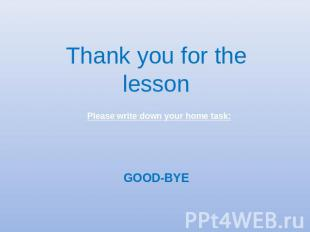 Thank you for the lesson Please write down your home task: GOOD-BYE