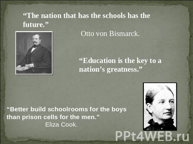"""The nation that has the schools has the future."" Otto von Bismarck. ""Education is the key to a nation's greatness."" ""Better build schoolrooms for the boys than prison cells for the men.""Eliza Cook."
