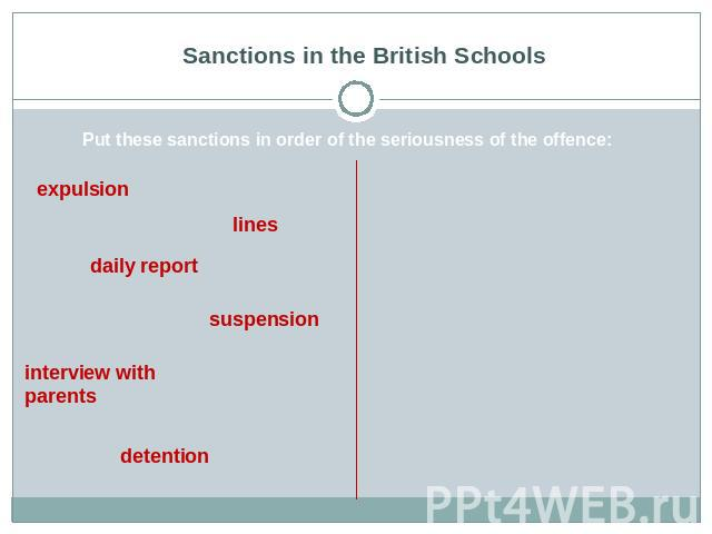 Sanctions in the British Schools Put these sanctions in order of the seriousness of the offence: expulsion lines daily report suspension interview with parents detention