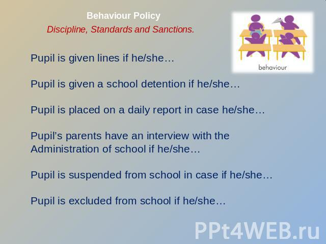 Behaviour Policy Discipline, Standards and Sanctions. Pupil is given lines if he/she…Pupil is given a school detention if he/she…Pupil is placed on a daily report in case he/she…Pupil's parents have an interview with the Administration of school if …