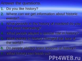 Answer the questions.Do you like history?Where can we get information about hist