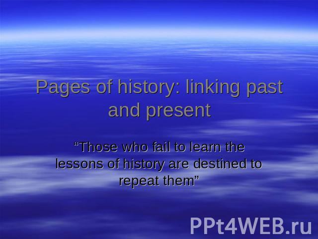 "Pages of history: linking past and present ""Those who fail to learn the lessons of history are destined to repeat them"""