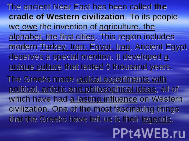 The ancient Near East has been called the cradle of Western civilization. To its people we owe the invention of agriculture, the alphabet, the first cities. This region includes modern Turkey, Iran, Egypt, Iraq. Ancient Egypt deserves a special ment…