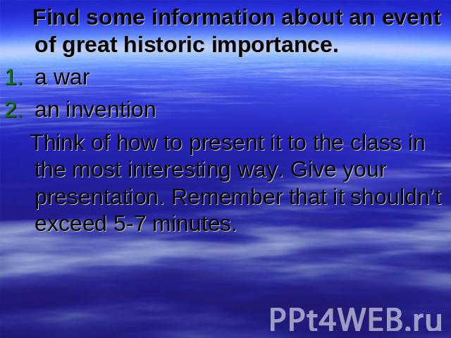 Find some information about an event of great historic importance.a waran invention Think of how to present it to the class in the most interesting way. Give your presentation. Remember that it shouldn't exceed 5-7 minutes.