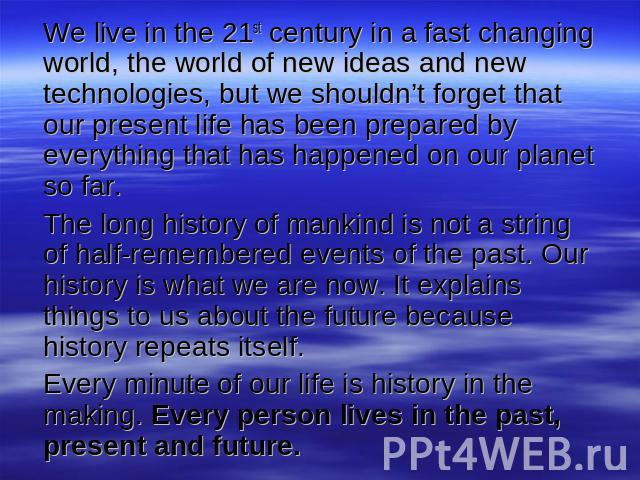 We live in the 21st century in a fast changing world, the world of new ideas and new technologies, but we shouldn't forget that our present life has been prepared by everything that has happened on our planet so far. The long history of mankind is n…