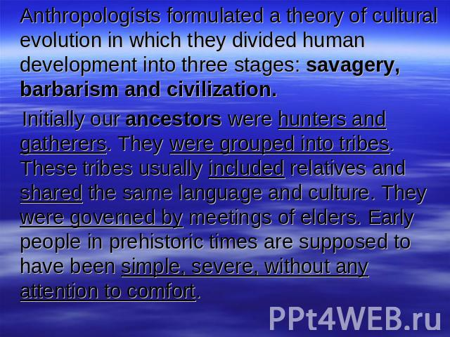 Anthropologists formulated a theory of cultural evolution in which they divided human development into three stages: savagery, barbarism and civilization. Initially our ancestors were hunters and gatherers. They were grouped into tribes. These tribe…