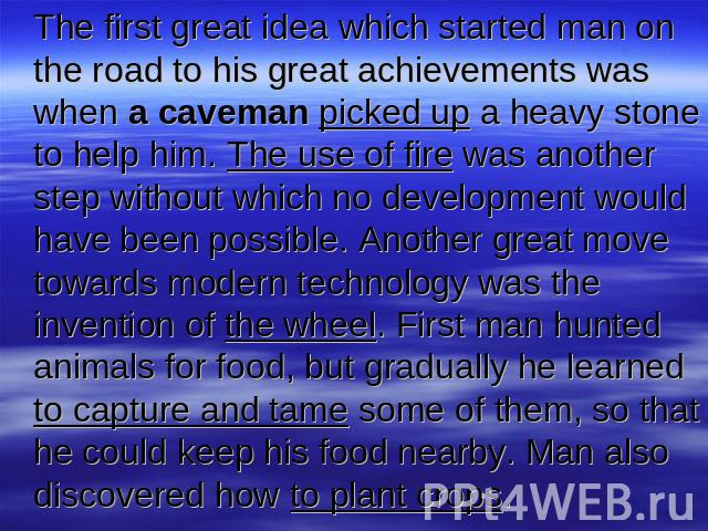 The first great idea which started man on the road to his great achievements was when a caveman picked up a heavy stone to help him. The use of fire was another step without which no development would have been possible. Another great move towards m…