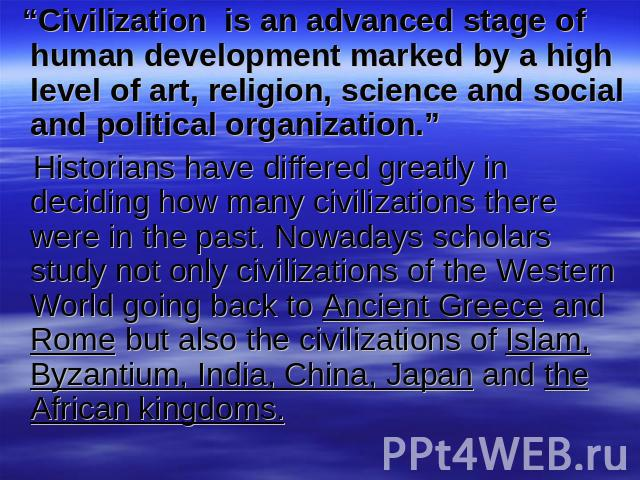 """Civilization is an advanced stage of human development marked by a high level of art, religion, science and social and political organization."" Historians have differed greatly in deciding how many civilizations there were in the past. Nowadays sch…"