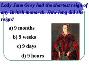 Lady Jane Grey had the shortest reign of any British monarch. How long did she r
