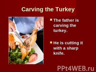 Carving the Turkey The father is carving the turkey.He is cutting it with a shar