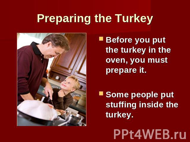 Preparing the Turkey Before you put the turkey in the oven, you must prepare it.Some people put stuffing inside the turkey.