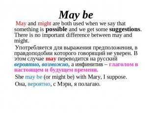 May be May and might are both used when we say that something is possible and we