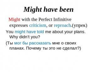 Might have been Might with the Perfect Infinitive expresses criticism, or reproa