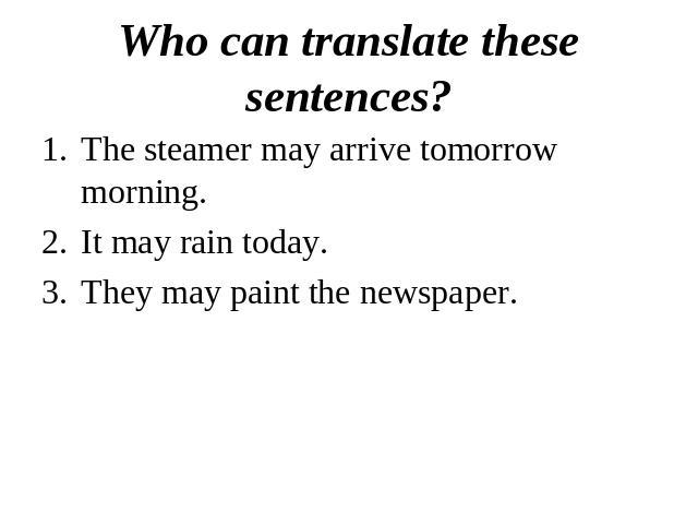 Who can translate these sentences?The steamer may arrive tomorrow morning.It may rain today.They may paint the newspaper.