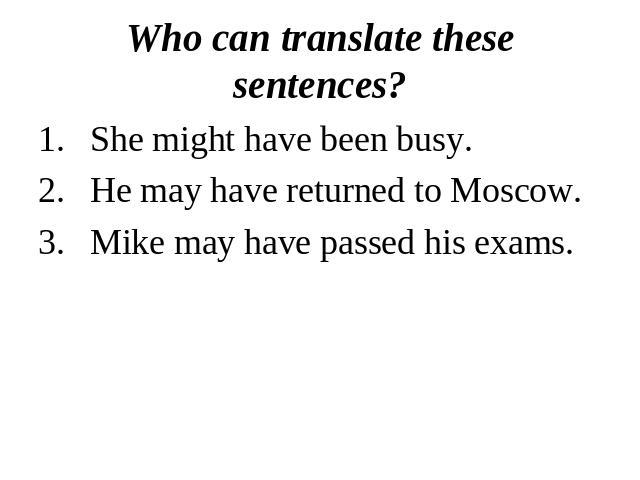 Who can translate these sentences?She might have been busy.He may have returned to Moscow.Mike may have passed his exams.