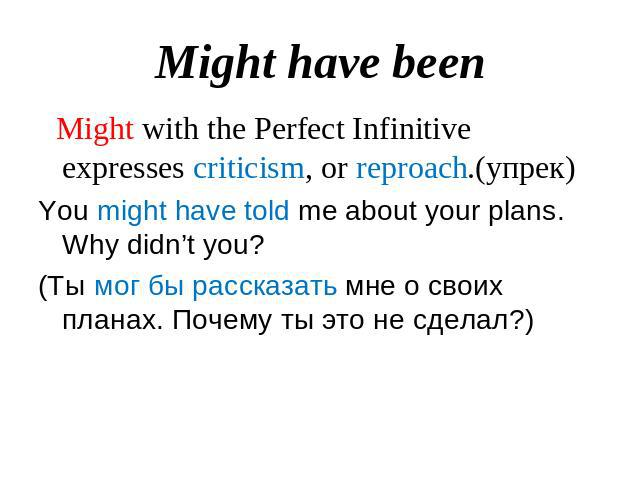 Might have been Might with the Perfect Infinitive expresses criticism, or reproach.(упрек)You might have told me about your plans. Why didn't you?(Ты мог бы рассказать мне о своих планах. Почему ты это не сделал?)