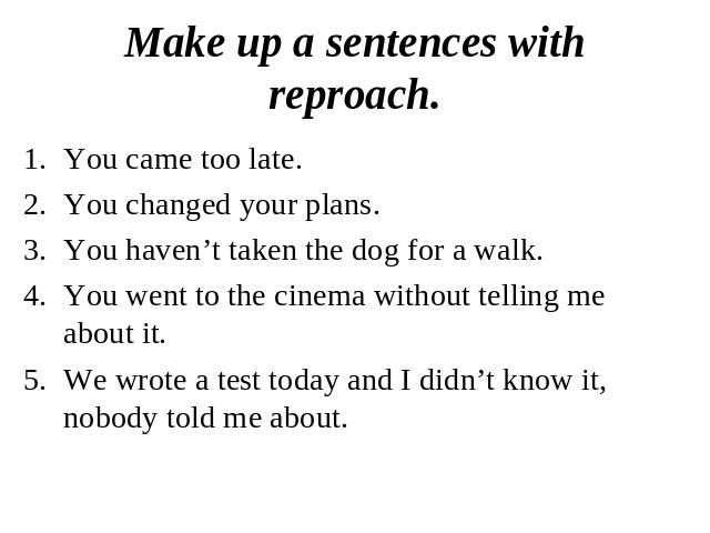 Make up a sentences with reproach.You came too late.You changed your plans.You haven't taken the dog for a walk.You went to the cinema without telling me about it. We wrote a test today and I didn't know it, nobody told me about.