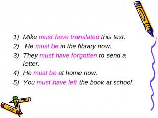 Mike must have translated this text. He must be in the library now.They must hav