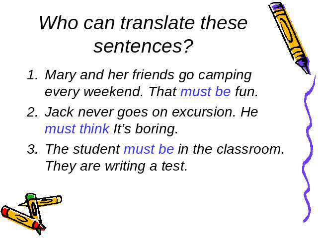 Who can translate these sentences?Mary and her friends go camping every weekend. That must be fun.Jack never goes on excursion. He must think It's boring.The student must be in the classroom. They are writing a test.