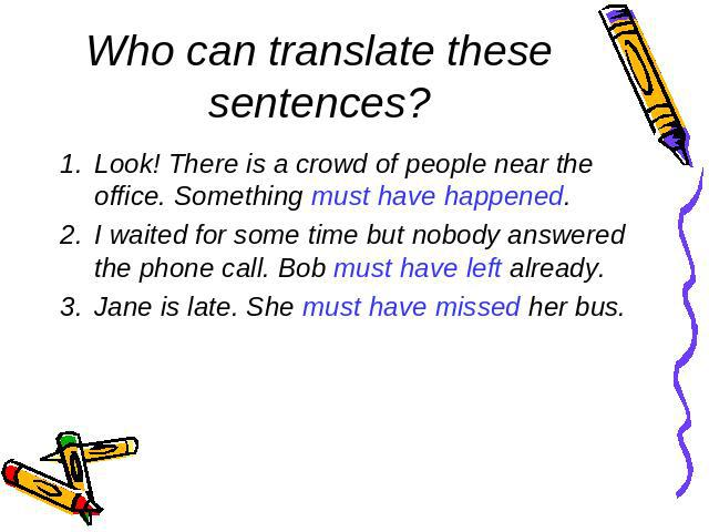 Who can translate these sentences?Look! There is a crowd of people near the office. Something must have happened.I waited for some time but nobody answered the phone call. Bob must have left already.Jane is late. She must have missed her bus.