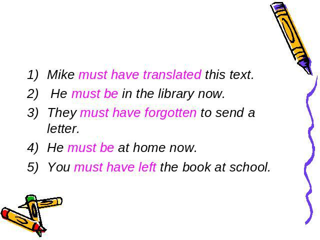 Mike must have translated this text. He must be in the library now.They must have forgotten to send a letter.He must be at home now.You must have left the book at school.