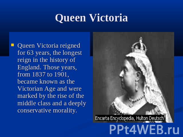 Queen VictoriaQueen Victoria reigned for 63 years, the longest reign in the history of England. Those years, from 1837 to 1901, became known as the Victorian Age and were marked by the rise of the middle class and a deeply conservative morality.