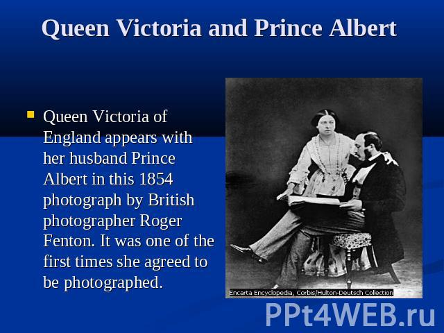 Queen Victoria and Prince Albert Queen Victoria of England appears with her husband Prince Albert in this 1854 photograph by British photographer Roger Fenton. It was one of the first times she agreed to be photographed.