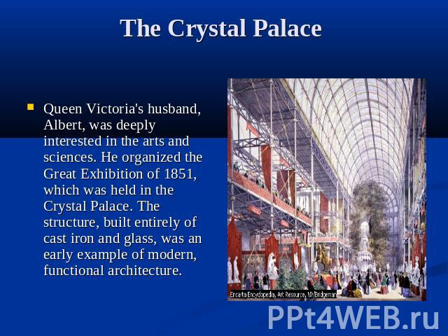 The Crystal Palace Queen Victoria's husband, Albert, was deeply interested in the arts and sciences. He organized the Great Exhibition of 1851, which was held in the Crystal Palace. The structure, built entirely of cast iron and glass, was an early …