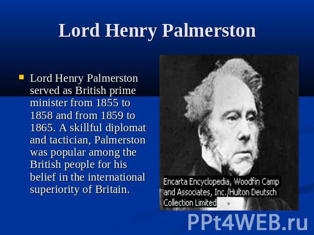 Lord Henry Palmerston Lord Henry Palmerston served as British prime minister from 1855 to 1858 and from 1859 to 1865. A skillful diplomat and tactician, Palmerston was popular among the British people for his belief in the international superiority …