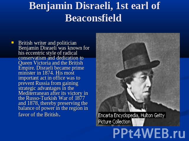 Benjamin Disraeli, 1st earl of Beaconsfield British writer and politician Benjamin Disraeli was known for his eccentric style of radical conservatism and dedication to Queen Victoria and the British Empire. Disraeli became prime minister in 1874. Hi…