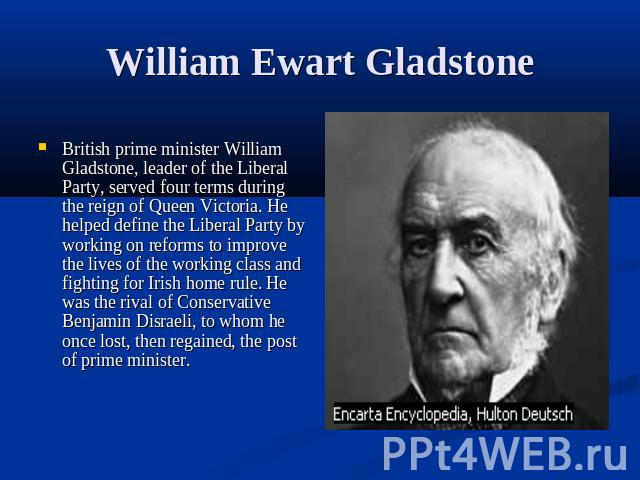 William Ewart Gladstone British prime minister William Gladstone, leader of the Liberal Party, served four terms during the reign of Queen Victoria. He helped define the Liberal Party by working on reforms to improve the lives of the working class a…