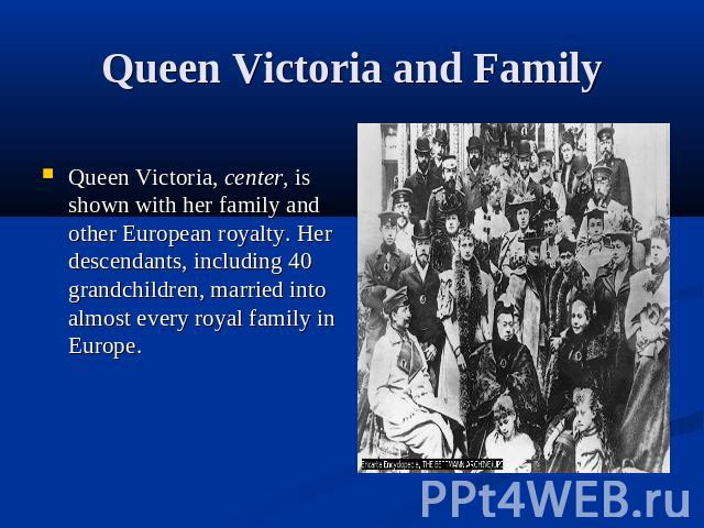 Queen Victoria and FamilyQueen Victoria, center, is shown with her family and other European royalty. Her descendants, including 40 grandchildren, married into almost every royal family in Europe.