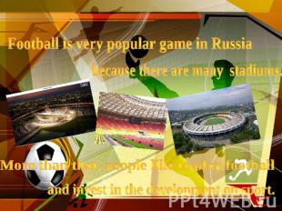 Football is very popular game in Russiabecause there are many stadiums.More than